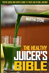 The Healthy Juicer's Bible: You're Quick and Simple Guide To Fruit and Veggie Juicing! by Martha Stone (2013-09-23)