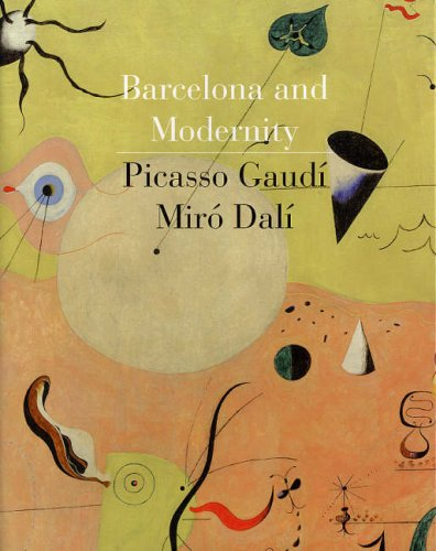 Barcelona and Modernity: Picasso, Gaudi, Miro, Dali: Gaudi, Picasso, Miro, Dali