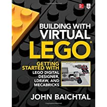Building with Virtual LEGO: Getting Started with LEGO Digital Designer, LDraw, and Mecabricks by John Baichtal (2016-12-07)