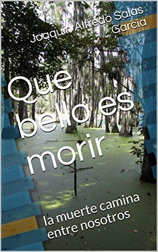 Que bello es morir: la muerte camina entre nosotros (desvarios nº 1) por Joaquín Alfredo Salas Garcia