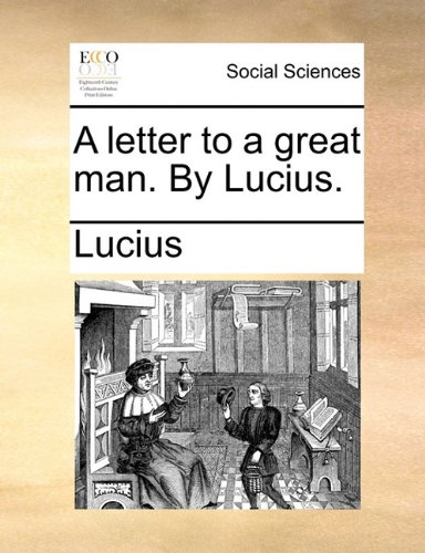 A letter to a great man. By Lucius.