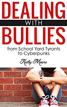 Dealing With Bullies: from School Yard Tyrants to Cyberpunks ( How to Stop Bullies and protect your child from being bullied): Dealing With Bullies: from ... Yard Tyrants to Cyberpunks (English Edition) par [Moore, Kathy]