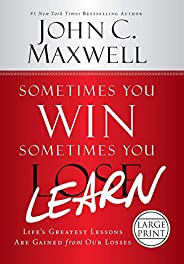 Sometimes You Win--Sometimes You Learn: Life's Greatest Lessons Are Gained from Our Lo