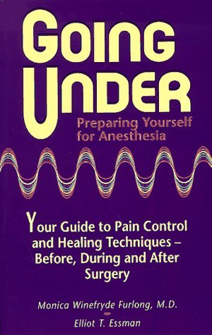 Going Under: Preparing Yourself for Anesthesia : Your Guide to Pain Control and Healing Techniques - Before, During and After Surgery by Monica W. Furlong