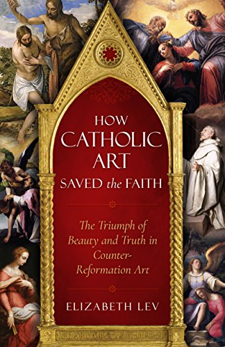 How Catholic Art Saved the Faith: The Triumph of Beauty and Truth in Counter-Reformation Art por Elizabeth Lev