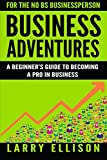 Business Adventures: A Beginner's Guide to Becoming a Pro In Business: Volume 1