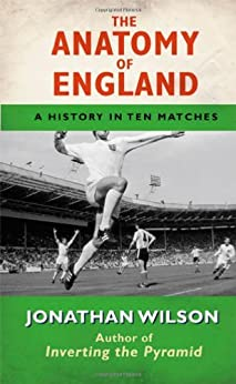 The Anatomy of England: A History in Ten Matches (English Edition) par [Wilson, Jonathan]