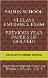 Sainik School  VI Class Entrance Exam  Previous Year Paper 2018 (Solved) : Exam was conducted as per New Syllabus and Pattern in 2018 (Excellence Brings Success Series Book 29)
