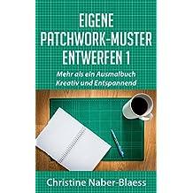 Eigene Patchwork-Muster entwerfen 1: Mehr als ein Ausmalbuch:  Kreativ und Entspannend (DIY-Book:  Patchwork und Quilten-  Muster und Blöcke erstellen)
