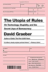 The Utopia of Rules: On Technology, Stupidity and the Secret Joys of Bureaucracy by David Graeber (2015-03-13)