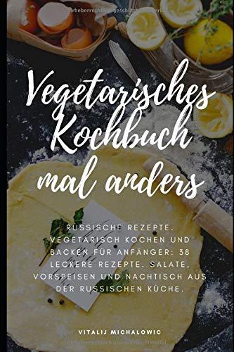 Vegetarisches Kochbuch mal anders: Russische Rezepte. Vegetarisch Kochen und Backen für Anfänger: 38 leckere Rezepte. Salate, Vorspeisen und Nachtische aus der Russischen Küche.