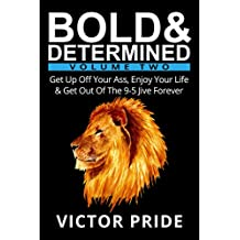 Bold & Determined - Volume Two: Get Up Off Your Ass, Enjoy Your Life, And Get Out Of The 9-5 Jive Forever (English Edition)