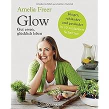 Glow: Gut essen, gl??cklich leben - J??nger, schlanker und ges??nder - in 10 einfachen Schritten by Amelia Freer (2016-02-08)
