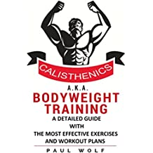 Calisthenics a.k.a. Bodyweight Training - A Detailed Guide with the Most Effective Exercises and Workout Plans: Calisthenics Workouts, Street Workout, Bodyweight Training, (English Edition)