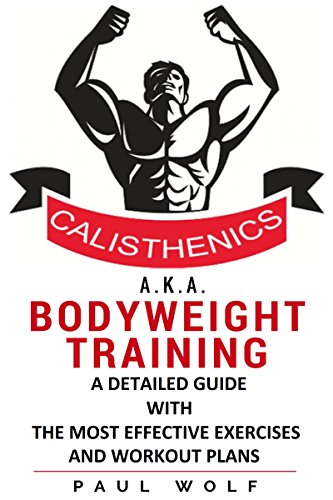 Calisthenics a.k.a. Bodyweight Training - A Detailed Guide with the Most Effective Exercises and Workout Plans: Calisthenics Workouts, Street Workout, Bodyweight Training, (English Edition) por Paul Wolf