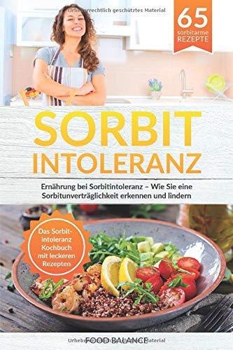 Sorbitintoleranz: Ernährung bei Sorbitintoleranz - Wie Sie eine Sorbitunver-träglichkeit erkennen und lindern Das Sorbitintoleranz Kochbuch mit leckeren Rezepten (Sorbitintoleranz Buch, Band 1)