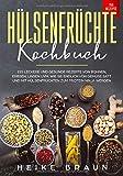 Hülsenfrüchte Kochbuch: 155 Leckere und gesunde Rezepte von Bohnen, Erbsen, Linsen uvm. - Wie Sie endlich von Gemüse satt und mit Hülsenfrüchten zum Protein Ninja werden - Heike Braun