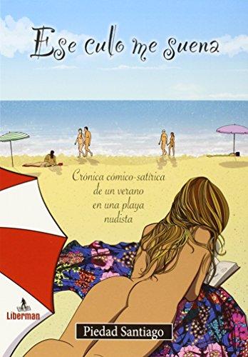 Ese culo me suena: Crónica cómico-satírica de un verano en una playa nudista (Con voz propia) por Piedad Santiago Fernández
