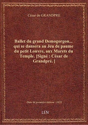 Ballet du grand Demogorgon... qui se dansera au Jeu de paume du petit Louvre, aux Marets du Temple.