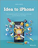 Idea to Iphone - the Essential Guide to Creating Your First App for the Iphone, Ipad ...