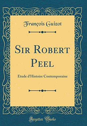 Sir Robert Peel: Étude d'Histoire Contemporaine (Classic Reprint) par Francois Pierre Guilaume Guizot