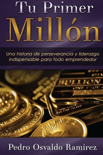 Tu Primer Millón: Una historia de perseverancia y liderazgo indispensable para todo emprendedor. por Pedro Osvaldo Ramirez Mr
