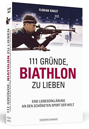 111 Gründe, Biathlon zu lieben: Eine Liebeserklärung an den schönsten Sport der Welt