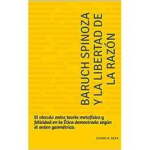 Baruch Spinoza y la libertad de la razón: El vínculo entre teoría metafísica y felicidad en la Ética demostrada según el orden geométrico.