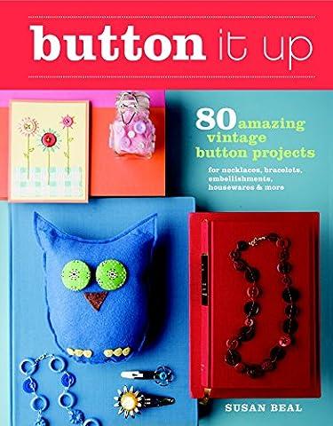 Button It Up: 80 Amazing Vintage Button Projects for Necklaces, Bracelets, Embellishments, Housewares, & More