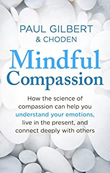 Mindful Compassion: Using the Power of Mindfulness and Compassion to Transform our Lives by [Gilbert, Paul, Choden]