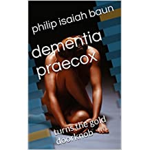dementia praecox: turns the gold doorknob (English Edition)