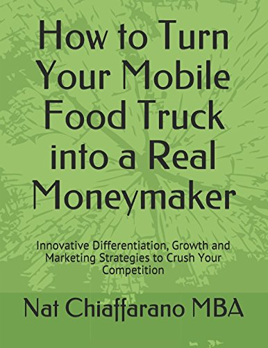 How to Turn Your Mobile Food Truck into a Real Moneymaker: Innovative Differentiation, Growth and Marketing Strategies to Crush Your Competition (Truck Delivery Food)