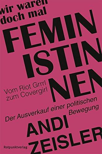 Wir waren doch mal Feministinnen: Vom Riot Grrrl zum Covergirl - Der Ausverkauf einer politischen Bewegung