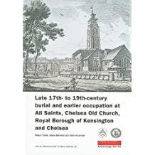 Late 17th- to 19th-Century Burial and Earlier Occupation at All Saints, Chelsea Old Church, Royal Borough of Kensington and Chelsea (MoLAS Archaeology Studies Series)