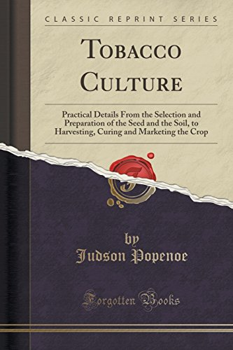 Tobacco Culture: Practical Details from the Selection and Preparation of the Seed and the Soil, to Harvesting, Curing and Marketing the Crop (Classic Reprint)