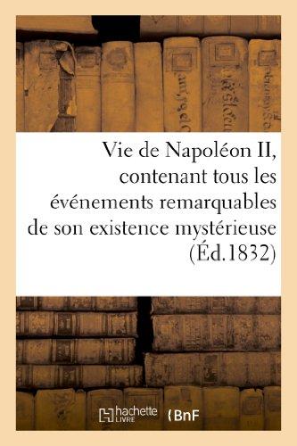 Vie de Napoléon II, contenant tous les événements remarquables de son existence mystérieuse:, depuis sa naissance, son séjour en Autriche, jusqu'à sa mort par Sans Auteur