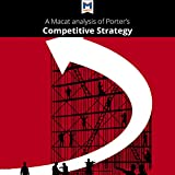A Macat Analysis of Michael E. Porter's Competitive Strategy: Techniques for Analyzing Industries and Competitors
