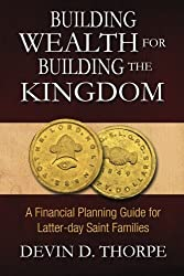 Building Wealth for Building the Kingdom: A Financial Planning Guide for Latter-day Saint Families by Devin D. Thorpe (2012-01-10)