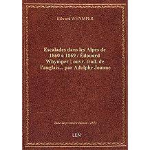 Escalades dans les Alpes de 1860 à 1869 / Édouard Whymper ; ouvr. trad. de l'anglais... par Adolphe