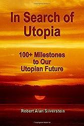 In Search of Utopia: 100+ Milestones To Our Utopian Future by Robert Alan Silverstein (2014-05-16)