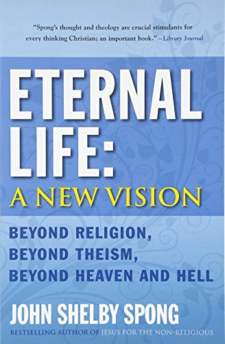 Eternal Life: A New Vision: Beyond Religion, Beyond Theism, Beyond Heaven and Hell por John Shelby Spong