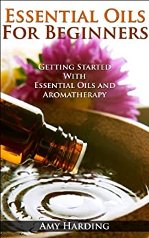 Essential Oils & Aromatherapy For Beginners: Essential Guide To Aromatherapy and Essential Oils (English Edition) von [Harding, Amy]