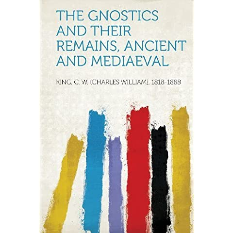 The Gnostics and Their Remains, Ancient and Mediaeval by 1818-1888, King C. W. (Charles William) (2013)