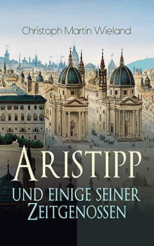 Aristipp und einige seiner Zeitgenossen: Politisch-philosophischer Roman: Eine Geschichte