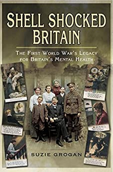 Shell Shocked Britain: The First World War's Legacy for Britain's Mental Health by [Grogan, Suzie]