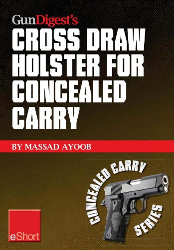Gun Digest's Cross Draw Holster for Concealed Carry eShort: Discover the advantages & techniques of using cross draw concealment holsters (Concealed Carry eShorts)