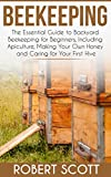 Beekeeping: The Essential Guide to Backyard Beekeeping for Beginners including Apiculture, Making Your Own Honey and Caring for Your First Hive.