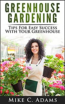 Greenhouse Gardening : Tips For Easy Success With Your Greenhouse (A Greenhouse Guide With Tips on Growing Plants in a Greenhouse Year Round) (English Edition) par [Adams, Mike C.]