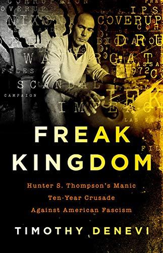 Freak Kingdom: Hunter S. Thompson's Manic Ten-Year Crusade Against American Fascism di Timothy Denevi