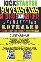 Kickstarter Superstars Success Secrets & Strategies Revealed: How Entrepreneurs and Authors are Raising Millions of Dollars for New Business, New ... Books, and Creative Projects on Kickstarter by Clint Arthur (2012-07-25)